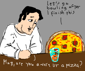 Matt, are you aware that you are pizza?