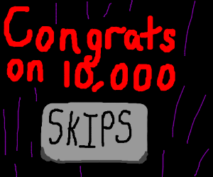 Congrats on 10,000 skips!!!