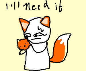 Take the baby fox, you will need it.