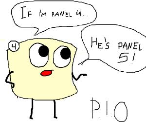 I'm panel 3, you are panel 4 (trust me) (PIO#)