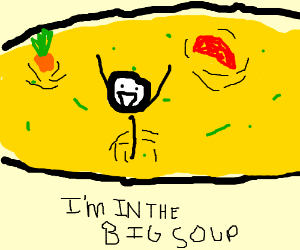 i'm in it now... the Big Soup