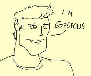 "a guy saying ""i'm gorgeous"""