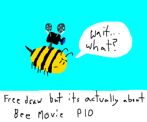 Free draw but its actually about bee movie PIO
