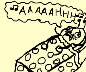 Bedbug screaming. In singsong.