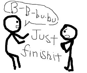 Finish your sentence doufus!
