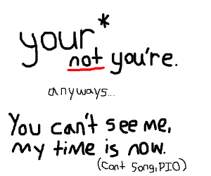 You're time is up, my time is now (cont. song)