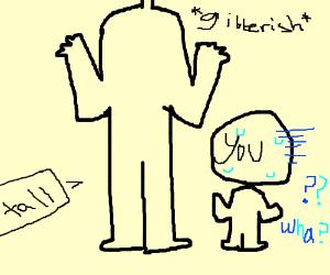 tall man speaking gibberish to you
