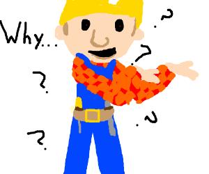 Bob the builder asks himself WHY