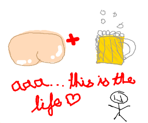 man thinks butts+beer=life