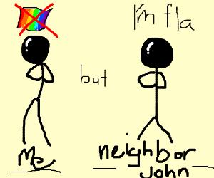 yeah I'm hot gey but my neighbor john is a fla