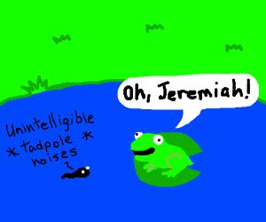 Jeremiah was a tadpole