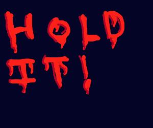 """""""Hold it!"""" is written in blood"""