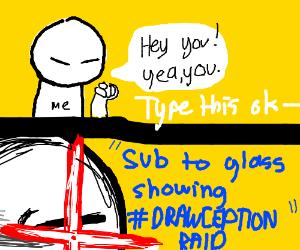 sub to glass showing #DRAWCEPTIONRAID