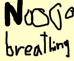Noooooo BREATHING!
