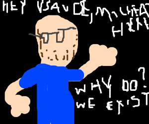 hey Vsauce, Michael here. Why do we exist?