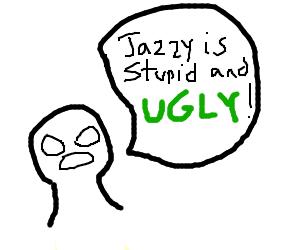 jazza is very ugly as explianed in spech bubbl