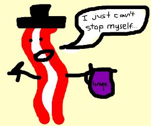 bacon has a grape juice addiction problem.