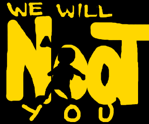 We will we will NOOT YOU