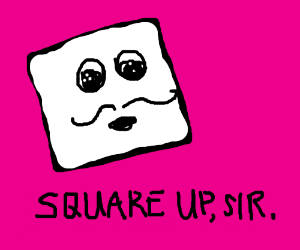 Blockhead with 'stache tells you to square up.