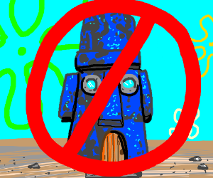 No squidward's house allowed ! >:v