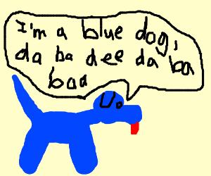 I'm a blue dog, da ba dee da ba daa