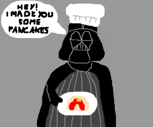 Darth vader made you pancakes for breakfast