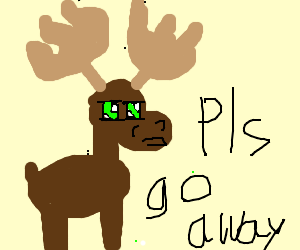kawaii moose says pls go away drawing by deleted drawception