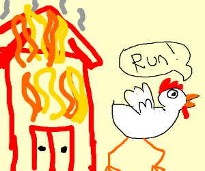 The barn is burning, the chicken is running