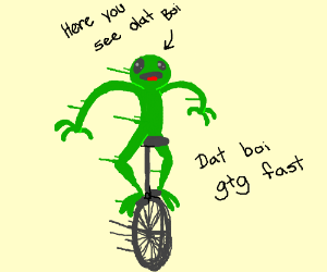 here come dat boi too fast TOO FAST OH NO