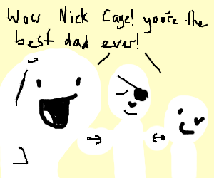 """""""Wow Nick Cage, you're the best dad!!"""""""