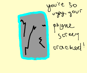 You so ugly, your phone screen cracked!
