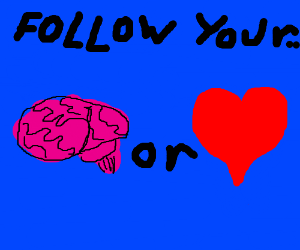 There R 2 ways:u can follow your mind or yr <3