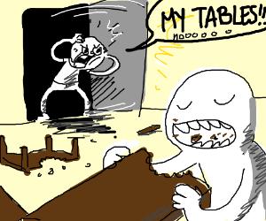 A maniak ate all my tables.