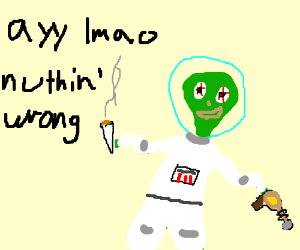 ayy lmao alien consisting that nothing's wrong