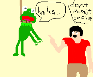 """""""Don't KERMIT suicide"""" HahaHHAHAhAHHA"""