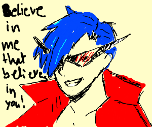 Believe in the Kamina that believes in you
