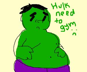 Hulk fat. Hulk need go to gym.