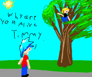 Why are you alive Timmy