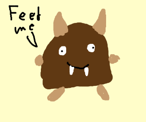 "Little brown monster thing says ""feed me"""