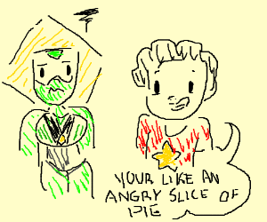 """Your like a angry little slice of pie"""