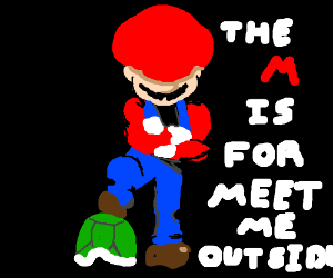 """(Mario Speaking)""""The M is for meet me outside"""""""