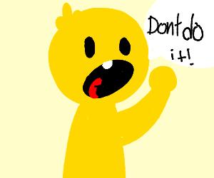 """Yellow guy shouting """"Don't do it!"""""""