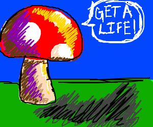 A mushroom wants you to get a life
