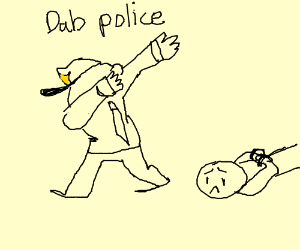 THIS IS THE DAB POLICE!!! GET ON THE GROUND!!!
