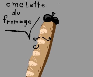 """omelette du fromage"" said the Baguette"