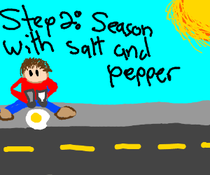 step 1: fry an egg on the sidewalk