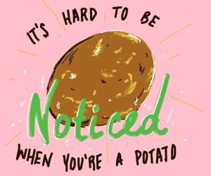 Its hard to be noticed when you're a potato