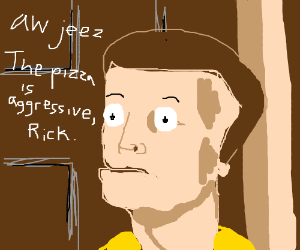 Aw jeez aggressive pizza rick