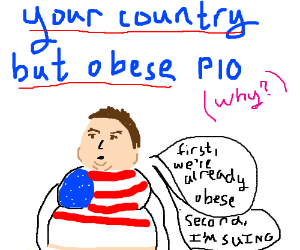 Your country but obese, PIO