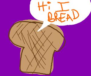 "Bread said""Hi I bread"""